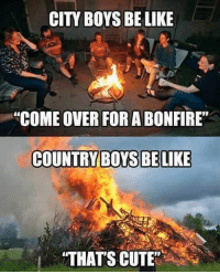"Who agrees?: CIT BOYS BE LIKE  ""COME OVER FORABONFIRE""  COUNTRY BOYS BE LIKE  ""THATS CUTE Who agrees?"