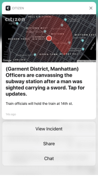 Chelsea, Google, and Subway: CITIZEN  HELL'S KITCHEN  sitizen  The Museum  of Modern Art S9  Pier 78 a  MIDTOWN WEST  adame Tussauds  MIDTOWN  GARMENT  HUDSON YARDS DISTRICT  MIDTOWN EAST  apan Soc  rvant&Park  sier Building  United Nations  uarters  The Museu  ITKOREA TOWN MURRAY HILL  Google CHELSEA  Map data C2018 Google  (Garment District, Manhattan)  Officers are canvassing the  subway station after a man was  sighted carrying a sword. Tap for  updates.  Train officials will hold the train at 14th st.  14s ago  View Incident  Share  Chat