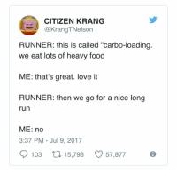"""carbo loading: CITIZEN KRANG  @KrangTNelson  RUNNER: this is called """"carbo-loading.  we eat lots of heavy food  ME: that's great. love it  RUNNER: then we go for a nice long  run  ME: no  3:37 PM Jul 9, 2017  103 15,798 57,877"""