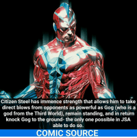 Joker, Memes, and Superhero: Citizen Steel has immence strength that allows him to take  direct blows from opponents as powerful as Gog (who is a  god from the Third World, remain standing, and in return  knock Gog to the ground- the only one possible in JSA  able to do so.  COMIC SOURCE Whats your favorite superhero show? Mine is the Flash _____________________________________________________ - - - - - - - CitizenSteel Superman Batman Nightwing Flash Robin Aquaman MartianManhunter Joker GreenLantern WonderWoman HarleyQuinn Deadshot DeathStroke GreenArrow JusticeLeague BvS SuicideSquad BenAffleck EzraMiller Cyborg DCComics DC DCRebirth Rebirth ComicFacts Comcis Facts Like4Like Like