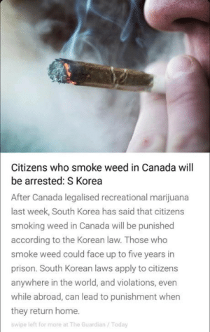 WTFFFFFFFF.. POOR Koreans: Citizens who smoke weed in Canada will  be arrested: S Korea  After Canada legalised recreational marijuana  last week, South Korea has said that citizens  smoking weed in Canada will be punished  according to the Korean law. Those who  smoke weed could face up to five years in  prison. South Korean laws apply to citizens  anywhere in the world, and violations, even  while abroad, can lead to punishment when  they return home.  swipe left for more at The Guardian/Today WTFFFFFFFF.. POOR Koreans