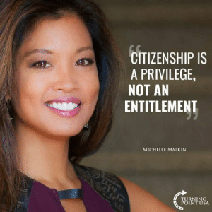 citizenship: CITIZENSHIP IS  A PRIVILEGE  NOT AN  ENTITLEMENT  MICHELLE MALKIN  TURNING  POINT USA