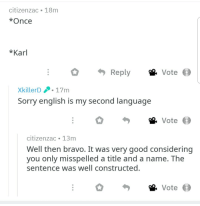 Sorry, Bravo, and Good: citizenzac 18m  *Once  *Karl  Reply  Vote  XkillerD 17m  Sorry english is my second language  Vote  citizenzac 13m  Well then bravo. It was very good considering  you only misspelled a title and a name. The  sentence was well constructed.  Vote Wholesome save