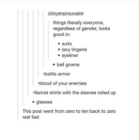 Advice, Tumblr, and Zero: citoyenprouvaire:  things literally everyone,  regardless of gender, looks  good in:  e suits  e eyeliner  . ball gowns  e lacy lingerie  battle armor  blood of your enemies  flannel shirts with the sleeves rolled up  . glasses  This post went from zero to ten back to zero  real fast advice-animal:  :O