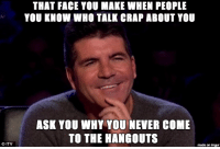 Am I the only person who knows people like this?: CITV  THAT FACE YOU MAKE WHEN PEOPLE  YOU KNOW WHO TALK CRAP ABOUT YOU  ASK YOU WHY YOU NEVER COME  TO THE HANGOUTS  made on imgur Am I the only person who knows people like this?