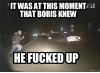 At This Moment He Knew He Fucked Up: CITWASAT THIS MOMENT  16  23  THAT BORISKNEW  HE FUCKED UP  COM