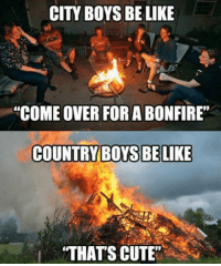 """Be Like, Come Over, and Cute: CITY BOYS BE LIKE  """"COME OVER FOR A BONFIRE""""  A  COUNTRY BOYS BE LIKE  """"THATS CUTE"""" 😂🔥 Which are you?! Drop a like!"""