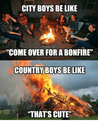 """Lol my fire is bigger guys: CITY BOYS BE LIKE  """"COME OVER FOR A BONFIRE""""  COUNTRY BOYS BE LIKE  """"THATS CUTE"""" Lol my fire is bigger guys"""