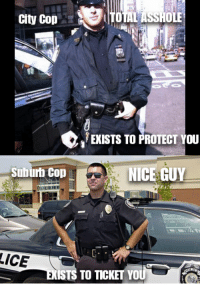 After visiting both city and suburb environments frequently I found this is the truth.: City Cop  (TOTAL ASSHOLE  ENISTs TO PROTECT YOU  suburt Cop  NICE GUY  LICE  STS TO T  YO After visiting both city and suburb environments frequently I found this is the truth.