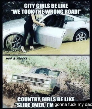 "Be Like, Dad, and Dank: :-  CITY GIRLS BE LIKE .  ""WE TOOKTHE WRONG ROADI""  COUNTRY GIRLS BE LIKE  SLİDEOVER, IIM gonna fuck my dad Sweet home Alabama by Time_Smack MORE MEMES"