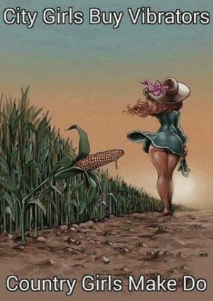 Girls, Omg, and Tumblr: City Girls Buy Vibrators  Country Girls Make Do halalturk:  j6:  blentgorl:   bandtshirt: lms if you can relate  @j6 where's the pic of the guy in the cornfield  Omg I wish I could find it I used to jack off to itevery night before I went to sleep   Is no one gonna talk about how  someone use to jack off to corn inside someone's asshole every night?