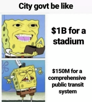 Be Like, City, and Transit: City govt be like  $1B for a  stadium  $150M for a  comprehensive  public transit  system It really be like that