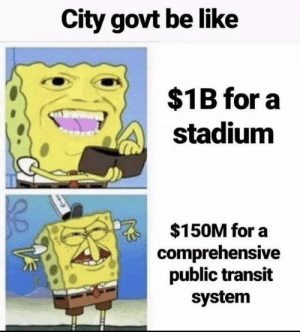 City Government: City govt be like  $1B for a  stadium  $150M for a  comprehensive  public transit  system City Government