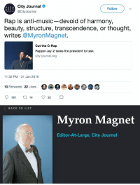 "bogleech:  whyyoustabbedme:   no fucking way   ""What is keeping down American blacks today is not racism, oppression, or lack of opportunity. That's over."" - Myron Magnet, 2018.    doesn't this guy have some cockney street urchins to throw rocks at somewhere : City Journal  @CityJournal  CIIY  Follow  Rap is anti-music-devoid of harmony,  beauty, structure, transcendence, or thought,  writes @MyronMagnet.  Cut the C-Rap  Rapper Jay-Z takes the president to task.  city-journal.org  11:32 PM - 31 Jan 2018  10 Retweets 22 Likes  133 t 10 22   BACK TO LIST  Myron Magnet  Editor-At-Large, City Journal bogleech:  whyyoustabbedme:   no fucking way   ""What is keeping down American blacks today is not racism, oppression, or lack of opportunity. That's over."" - Myron Magnet, 2018.    doesn't this guy have some cockney street urchins to throw rocks at somewhere"