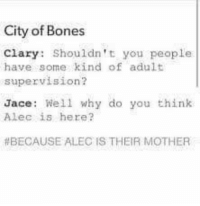 The last tag. 😂😂😂 ~TA IsabelleLewis: City of Bones  Clary: Shouldn't you people  have some kind of adult  supervision?  Jace: Well why do you think  Alec is here?  BECAUSE ALEC IS THEIR MOTHER The last tag. 😂😂😂 ~TA IsabelleLewis