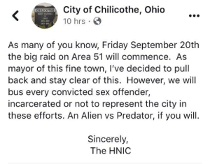 Friday, Reddit, and Sex: City of Chilicothe, Ohio  CHILICOTHE  FIEST CAFITAL  10 hrs  s-aO  M12-  As many of you know, Friday September 20th  the big raid on Area 51 will commence. As  mayor of this fine town, I've decided to pull  back and stay clear of this. However, we will  bus every convicted sex offender,  incarcerated or not to represent the city in  these efforts. An Alien vs Predator, if you will.  Sincerely,  The HNIC Alien vs. Predator