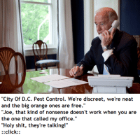 """Click, Shit, and Control: """"City Of D.C. Pest Control. We're discreet, we're neat  and the big orange ones are free.""""  """"Joe, that kind of nonsense doesn't work when you are  the one that called my office.""""  """"Holy shit, they're talking!""""  ::click Joe does a shenanigan"""