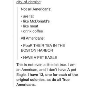 Demise: city-of-demise:  Not all Americans:  . are fat  like McDonald's  like meat  drink coffee  All Americans:  PouR THEIR TEA IN THE  BOSTON HARBOR  HAVE A PET EAGLE  This is not even a little bit true. I am  an American, and I don't have A pet  Eagle. I have 13, one for each of the  original colonies, as do all True  Americans.