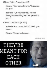 "As you may be able to tell I'm a little bit of a Sizzy shipper. *takes out laptop and turns on power point* and here is why I love them..... ~TA IsabelleLewis: City of Fallen Angels (p. 412)  Simon: ""You came for me. You came  for me.""  Isabelle: ""Of course did. When I  thought something had happened to  you  City of Lost Souls (p. 157)  Isabelle: You came. didn't think you  would.  Simon: Of course I came.  dmmtless sizzy  THEY'RE  MEANT FOR  EACH  OTHER As you may be able to tell I'm a little bit of a Sizzy shipper. *takes out laptop and turns on power point* and here is why I love them..... ~TA IsabelleLewis"