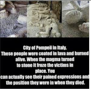 Alive, Memes, and Italy: City of Pompeii in Italy.  These people were coated in lava and burned  alive. When the magma turned  to stone it froze the victims in  place. You  can actually see their pained expressions an  the position they were in when they died. https://t.co/GSkL4Ff0N4