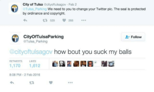 Twitter, Seal, and Change: City of Tulsa cityoftulsagov Feb 2  Tulsa Parking We need to you to change your Twitter pic. The seal is protected  by ordinance and copyright.  529  288  CityOfTulsaParking  @Tulsa Parking  Follow  @cityoftulsagov how bout you suck my balls  RETWEETS  LIKES  1,170 1,612  8:08 PM-2 Feb 2016  L3 Me irl