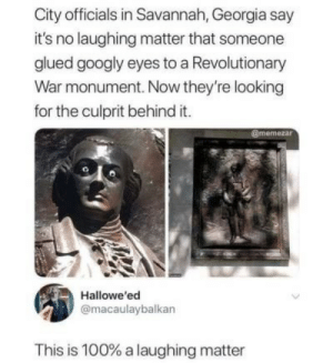 Georgia, Looking, and War: City officials in Savannah, Georgia say  it's no laughing matter that someone  glued googly eyes to a Revolutionary  War monument. Now they're looking  for the culprit behind it.  @memezar  Hallowe'ed  @macaulaybalkan  This is 100% a laughing matter