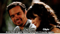 - New Girl: Citytv  Life sucks!  And then it gets better, and then it sucks again. - New Girl