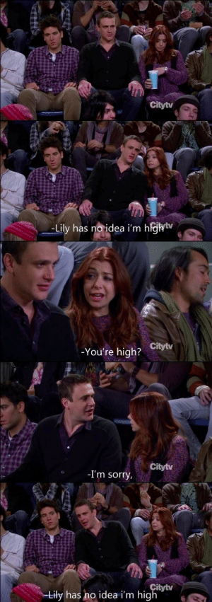 Still my favourite moment in How I Met Your Mother: Citytv  -Lily has noidea i'm h  ejhiv  _  -You're high?  Citytv  Citytv  -I'm sorry  itytv  iły has no idea i'm hig Still my favourite moment in How I Met Your Mother