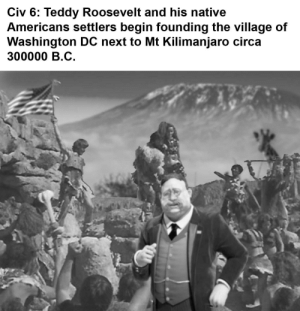 Civ 6 be like: Civ 6: Teddy Roosevelt and his native  Americans settlers begin founding the village of  Washington DC next to Mt Kilimanjaro circa  300000 B.C Civ 6 be like