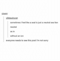 Sorry, Tumblr, and Lion: civem:  vOldewheoret:  sometimes I feel like a seal is just a neutral sea lion  neutral  as in  without an ion  everyone needs to see this post i'm not sorry I AM SO TIRED I CAN'T EVEN EXPLAIN IT I JUST AM SO TIRED I DON'T EVEN KNOW WHY ~ KAY