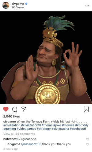 When the Terrace Farm yields hit just right: civgame  2K Games  2,040 likes  civgame When the Terrace Farm yields hit just right. . . . .  #civilization #civilizationVI #meme #joke #memes #comedy  #gaming #videogames #strategy #civ #pacha #pachacuti  View all 44 comments  natescott33 great one  civgame @natescott33 thank you thank you  3 hours ago  NAXAY When the Terrace Farm yields hit just right