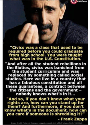 "The dumbing down of America has yielded a disturbing trend of what the MSM prefers to ""report."" Socialism, anti-second amendment, pro-choice/infanticide among other things, all from people who can't decide if they should sit or stand to urinate.: ""Civics was a class that used to be  required before you could graduate  from high school. You were taught  what was in the U.S. Constitution.  ""And after all the student rebellions in  the Sixties, civics was banished from  the student curriculum and was  replaced by something called social  studies. Here we live in a country that  has a fabulous constitution and all  these guarantees, a contract between  the citizens and the government -  nobody knows what's in it...  ""And so, if you don't know what your  rights are, how can you stand up for  them? And furthermore, if you don't  know what's in the document, how can  you care if someone is shredding it?""  - Frank Zappa  Image Credits Pinterest Changess oropped, resized, text added, https/bit.ly/2KBOWyD The dumbing down of America has yielded a disturbing trend of what the MSM prefers to ""report."" Socialism, anti-second amendment, pro-choice/infanticide among other things, all from people who can't decide if they should sit or stand to urinate."