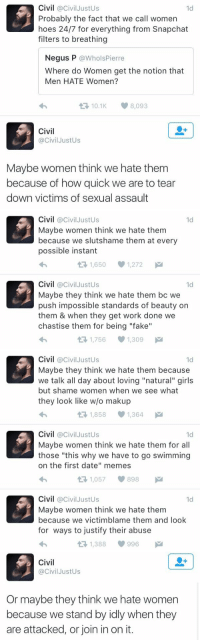 "Memes, Preach, and Justified: Civil @Civil Justus  1d  Probably the fact that we call women  hoes 24/7 for everything from Snapchat  filters to breathing  Negus P  @Whols Pierre  Where do Women get the notion that  Men HATE Women?  t 10.1 8,093  Civil  @Civil JustUs  Maybe women think we hate them  because of how quick we are to tear  down victims of sexual assault   Civil  @Civil Justus  1d  Maybe women think we hate them  because we slutshame them at every  possible instant  1,650 1,272  M  t Civil  Civil JustUs  1d  Maybe they think we hate them bc we  push impossible standards of beauty on  them & when they get work done we  chastise them for being ""fake""  1,756 1,309  M   Civil  @Civil Justus  1d  Maybe they think we hate them because  we talk all day about loving ""natural"" girls  but shame women when we see what  they look like w/o makup  1,858 1,364  M  t Civil  @Civil Justus  1d  Maybe women think we hate them for all  those ""this why we have to go swimming  on the first date"" memes  1,057 898  M  t Civil  @Civil Justus  1d  Maybe women think we hate them  because we victimblame them and look  for ways to justify their abuse  t 1,388 996   Civil  Civil JustUs  Or maybe they think we hate women  because we stand by idly when they  are attacked, or join in on it. he's preaching nothing but the truth"