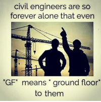 "Tag civil engineer.🌉: civil engineers are so  forever alone that even  ""GF"" means ground floor  to them Tag civil engineer.🌉"