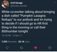 """Blackpeopletwitter, Savage, and Dish: Civil Savage  @Hustle_Scholar  White co-worker talking about bringing  a dish called """"Pumpkin Lasagna  Rollups"""" to our potlock and Im trying  to decide if I should go to HR first  thing in the morning or call their  800number tonight  10:18 PM 13 Nov 17  7,392 Retweets 20.1K Likes <p>Roll Up and Get Paid (via /r/BlackPeopleTwitter)</p>"""