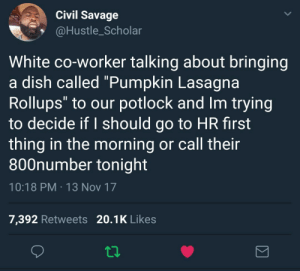 """Savage, Dish, and Lasagna: Civil Savage  @Hustle_Scholar  White co-worker talking about bringing  a dish called """"Pumpkin Lasagna  Rollups"""" to our potlock and Im trying  to decide if I should go to HR first  thing in the morning or call their  800number tonight  10:18 PM 13 Nov 17  7,392 Retweets 20.1K Likes Roll Up and Get Paid"""