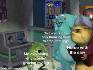 There's not enough civil war references: Civil war doctor  only knowing how  to amputate legs  Nurse with  the saw  Me explaining  why a bullet  grazing my leg  is ok  made with mematic There's not enough civil war references