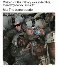 Memes, Military, and 🤖: Civilians: if the military was so terrible,  then why do you miss it?  Me: The camaraderie  Fop smoke  AHS Name things you could do around military but civilians will get upset? 🗣 @militarybadassery - - militarylife usmilitary
