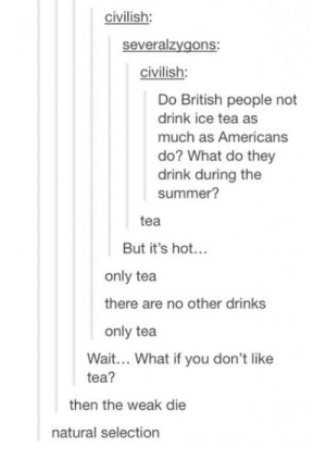 There is only tea: civilish:  severalzygons  civilish:  Do British people not  drink ice tea as  much as Americans  do? What do they  drink during the  summer?  tea  But it's hot..  only tea  there are no other drinks  only tea  Wait... What if you don't like  tea?  then the weak die  natural selection There is only tea