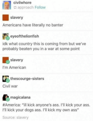 """Bit of banter: civilwhore  approach Follow  slavery  Americans have literally no banter  eyeofthelionfish  idk what country this is coming from but we've  probably beaten you in a war at some point  slavery  I'm American  thescourge-sisters  Civil war  magicalana  #America: """"ill kick anyone's ass. I'll kick your ass.  I'll kick your dogs ass. I'll kick my own ass""""  Source: slavery Bit of banter"""