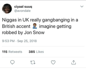 Dank, Memes, and Target: ciyaal suuq  @avondale  Niggas in UK really gangbanging in a  British accent imagine getting  robbed by Jon Snow  9:53 PM Sep 25, 2018  115 Retweets  385 Likes Niggas get rob by Jon Snow and start actin bran new by yoza146 MORE MEMES