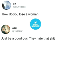 Ass, Memes, and Shit: CJ  @blurredsoul  How do you lose a woman  NAUA  WITTER  SAVAGES  Addi  @Tagorjnr  Just be a good guy. They hate that shit So Much Truth Here...You'll Get The He's Boring, He's Too Nice, Who Else Are You Doing This For?, You're Always At Work & Countless Other Relationship Sabotage Ass Questions & Behavior. 🤔😂😂😂💯 pettypost pettyastheycome straightclownin hegotjokes jokesfordays itsjustjokespeople itsfunnytome funnyisfunny randomhumor rellstilldarealest