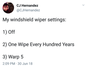 Engage.: CJ Hernandez  @CJHernandez  My windshield wiper settings:  1) Off  2) One Wipe Every Hundred Years  3) Warp 5  2:09 PM 30 Jun 18 Engage.
