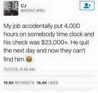 CJ  @IDGAF WBU  My job accidentally put 4,000  hours on somebody time clock and  his check was $23,000+. He quit  the next day and now they can't  12/21/15, 9:45 AM  16.6K  RETWEETS  18.4K  LIKES RT @NotChilIin: THAT MAN IS GONE