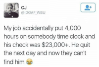 Clock, Memes, and Http: CJ  @IDGAF WBU  My job accidentally put 4,000  hours on somebody time clock and  his check was $23,000+. He quit  the next day and now they can't  find him Can't find him via /r/memes http://bit.ly/2SsoXUQ