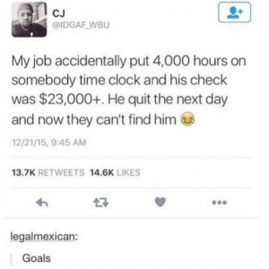 Clock, Fake, and Goals: CJ  @IDGAF WBU  My job accidentally put 4,000 hours on  somebody time clock and his check  was $23,000+. He quit the next day  and now they can't find him  12/21/15, 9:45 AM  13.7K RETWEETS 14.6K LIKES  legalmexican:  Goals Sounds a bit fake
