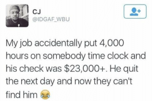 Clock, Dank, and Memes: CJ  @IDGAF WBU  My job accidentally put 4,000  hours on somebody time clock and  his check was $23,000+. He quit  the next day and now they can't  find him Can't find him by PlasmaBlast24 MORE MEMES