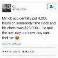 CJ  @IDGAF WBU  My job accidentally put 4,000  hours on somebody time clock and  his check was $23,000+. He quit  the next day and now they can't  find him  12/21/15, 9:45 AM  16.6K  RETWEETS  18.4K  LIKES 😂😂😂 I would of done the same thing...