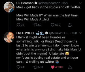 Mike will made this man look goofy: CJ Pearson O  @thecjpearson · 15h  Mike - get back in the studio and off Twitter.  Mike Will Made It? When was the last time  Mike Will Made A...hit?  2769  98  600  FREE WILLY yEO @MikeWiLL.. · 15h v  I think it might of been Humble or  something , idk , or King's Dead those the  last 2 to win grammy's... i don't even know  what a hit is anymore I dnt make hits Man, U  didn't get the memo? U late late  my focus is buying real estate and antique  cars... & trolling on twitter r  Q 44  27530  4,206  <] Mike will made this man look goofy