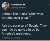 "(GC): CJ Pearson  @thecjpearson  Leftists like to ask ""when was  America ever great?""  Ask the caravan of illegals. They  seem to be quite allured by  America's greatness.  7:35 PM 24 Oct 18 (GC)"